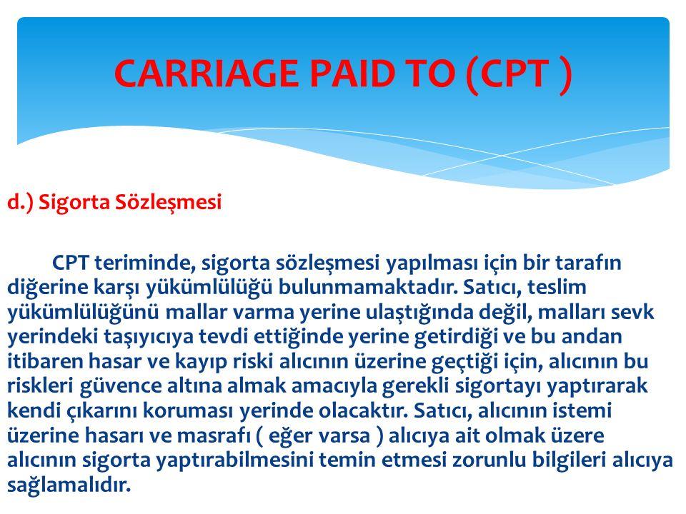 d.) Sigorta Sözleşmesi CPT teriminde, sigorta sözleşmesi yapılması için bir tarafın diğerine karşı yükümlülüğü bulunmamaktadır. Satıcı, teslim yükümlü