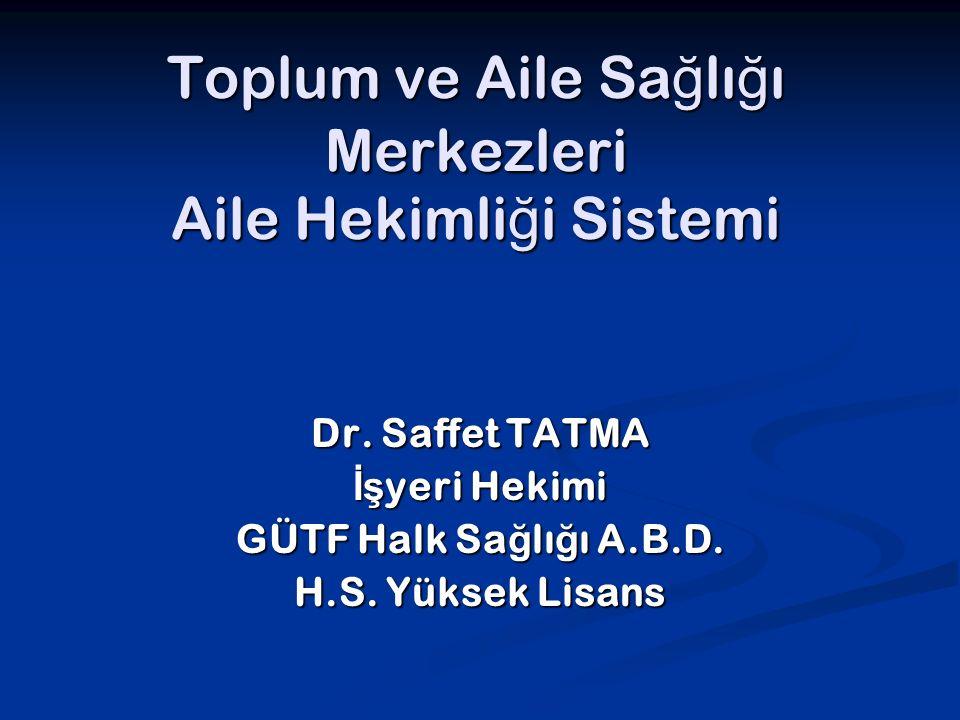 Toplum ve Aile Sa ğ lı ğ ı Merkezleri Aile Hekimli ğ i Sistemi Dr. Saffet TATMA İş yeri Hekimi GÜTF Halk Sa ğ lı ğ ı A.B.D. H.S. Yüksek Lisans