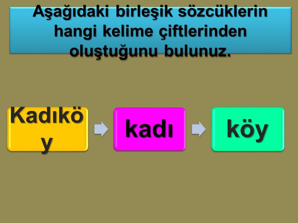 Kadıkö y kadıköy Aşağıdaki birleşik sözcüklerin hangi kelime çiftlerinden oluştuğunu bulunuz.