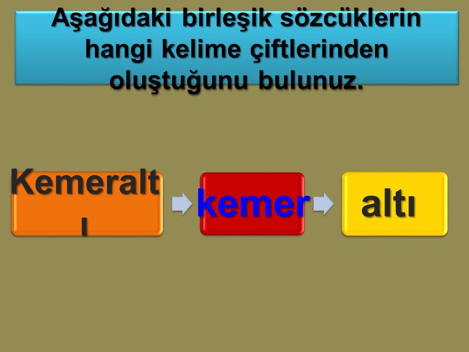 Kemeralt ı kemeraltı Aşağıdaki birleşik sözcüklerin hangi kelime çiftlerinden oluştuğunu bulunuz.