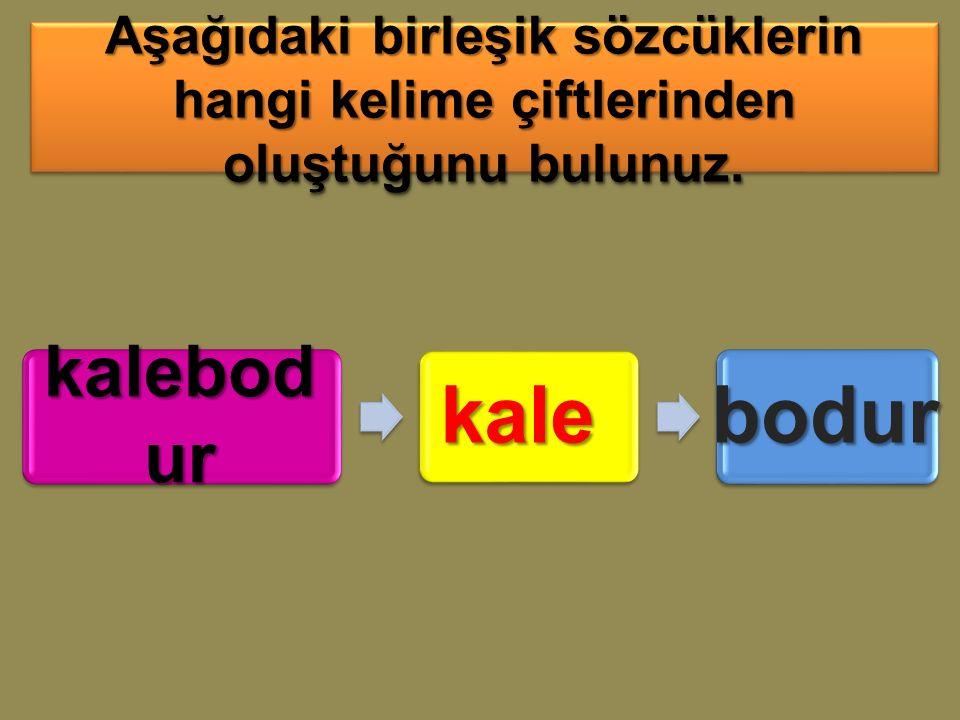 kalebod ur kalebodur Aşağıdaki birleşik sözcüklerin hangi kelime çiftlerinden oluştuğunu bulunuz.