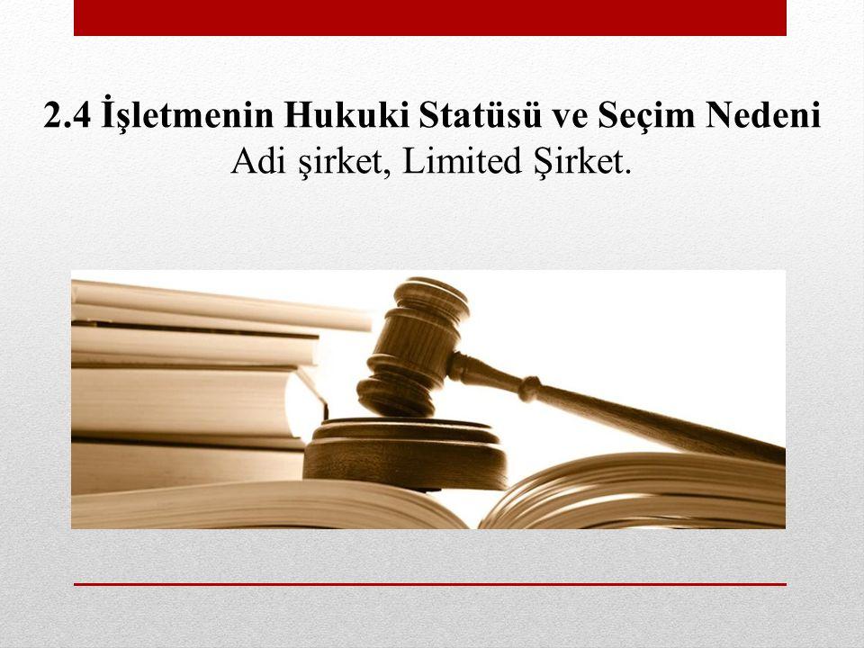 2.4 İşletmenin Hukuki Statüsü ve Seçim Nedeni Adi şirket, Limited Şirket.