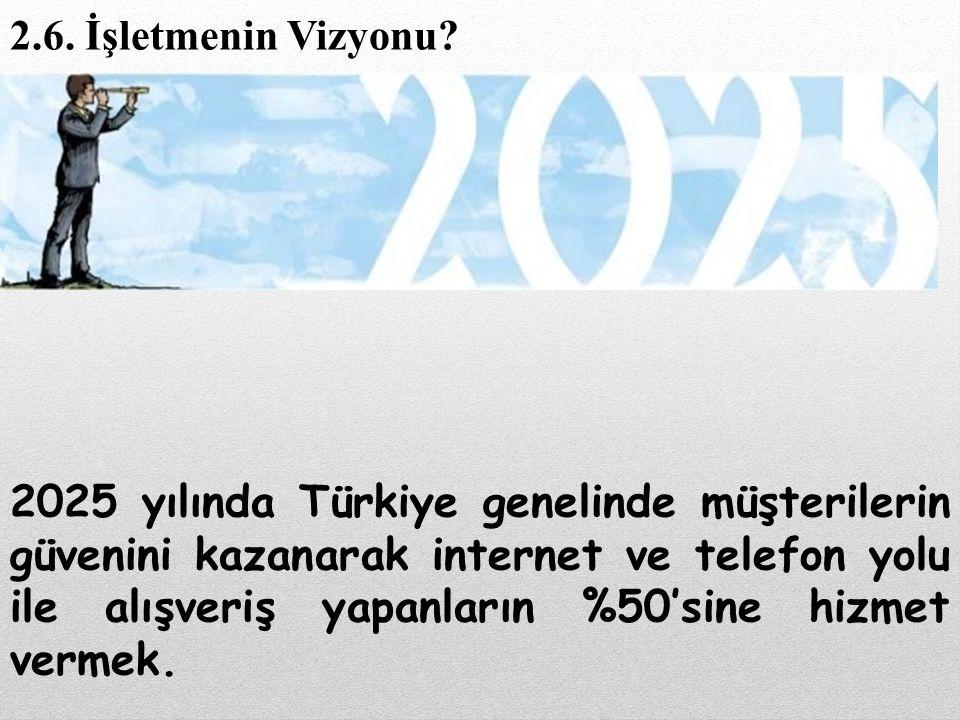 2025 yılında Türkiye genelinde müşterilerin güvenini kazanarak internet ve telefon yolu ile alışveriş yapanların %50'sine hizmet vermek. 2.6. İşletmen