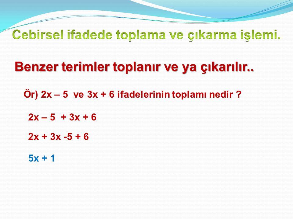 Benzer terimler toplanır ve ya çıkarılır..Ör) 2x – 5 ve 3x + 6 ifadelerinin toplamı nedir .