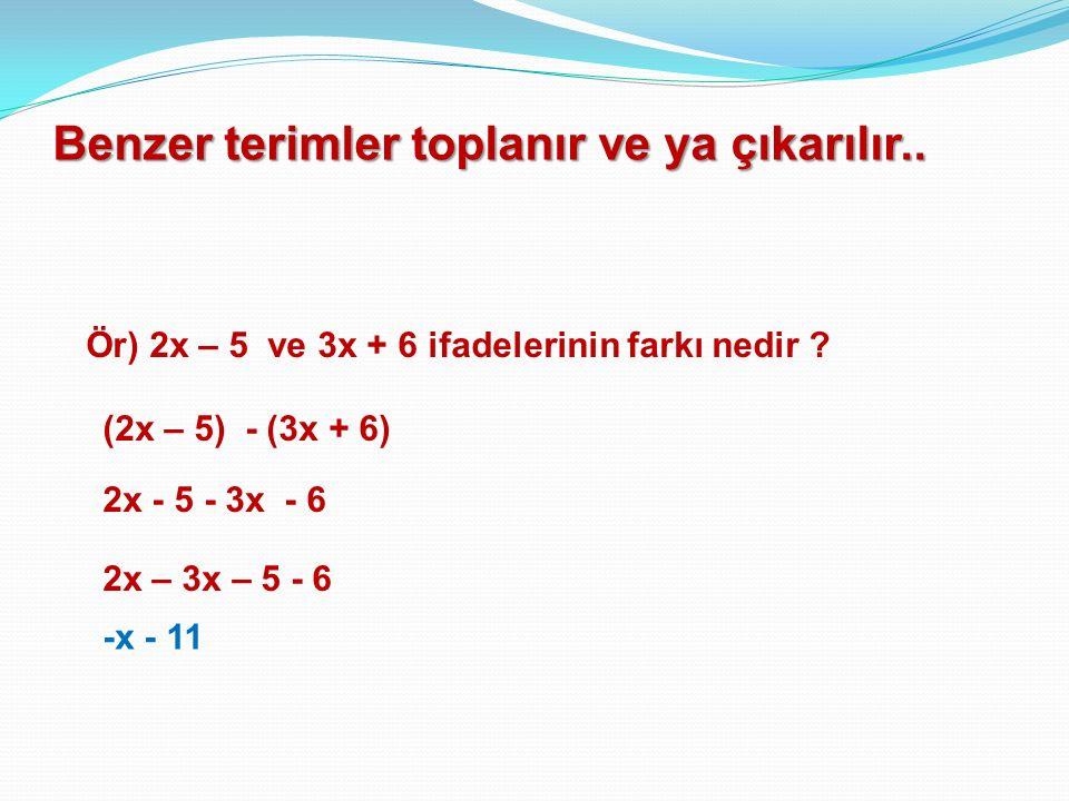 Benzer terimler toplanır ve ya çıkarılır..Ör) 2x – 5 ve 3x + 6 ifadelerinin farkı nedir .