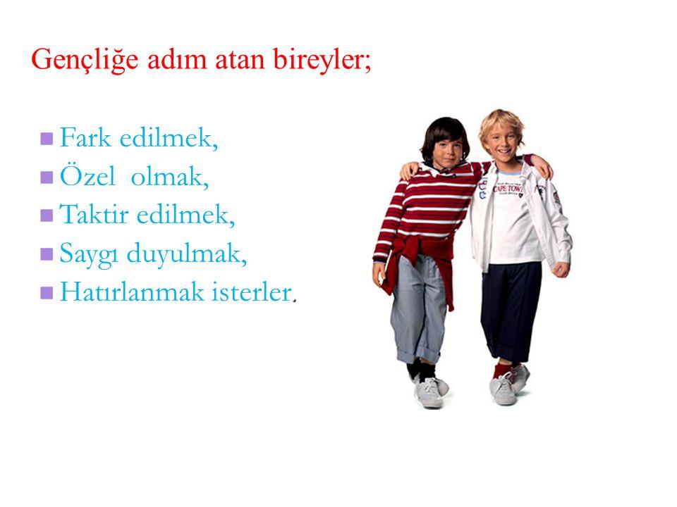 Gençliğe adım atan bireyler; Fark edilmek, Özel olmak, Taktir edilmek, Saygı duyulmak,.