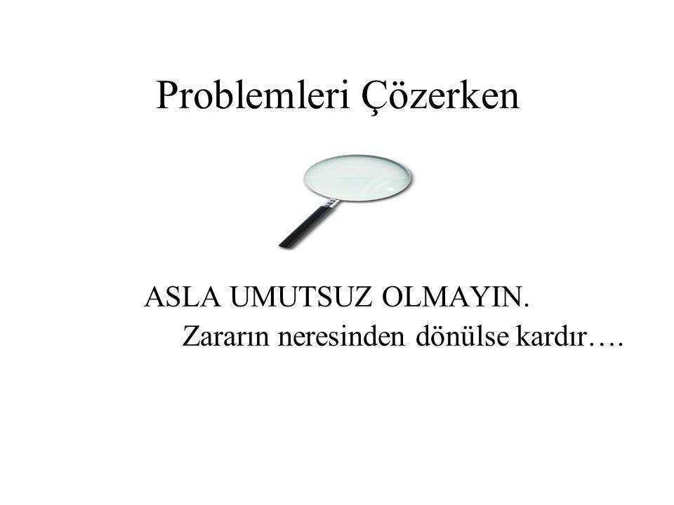 Problemleri Çözerken ASLA UMUTSUZ OLMAYIN. Zararın neresinden dönülse kardır….