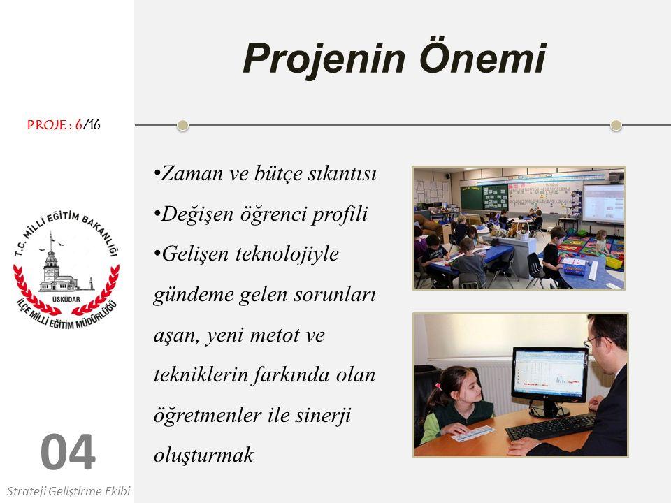 0404 Projenin Önemi Zaman ve bütçe sıkıntısı Değişen öğrenci profili Gelişen teknolojiyle gündeme gelen sorunları aşan, yeni metot ve tekniklerin farkında olan öğretmenler ile sinerji oluşturmak Strateji Geliştirme Ekibi PROJE : 6/16