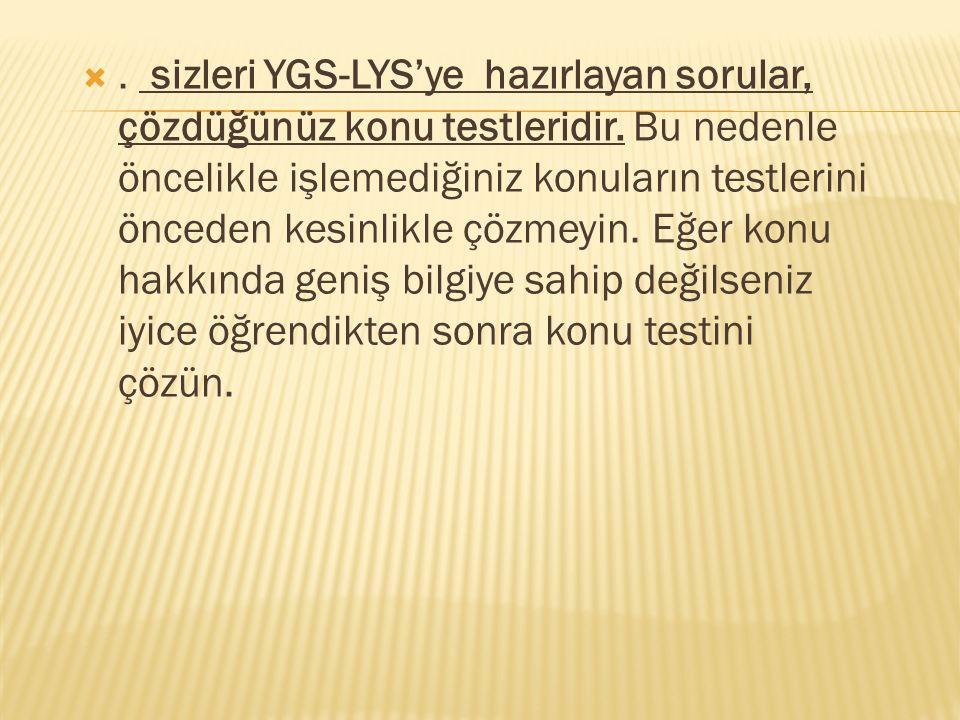 . sizleri YGS-LYS'ye hazırlayan sorular, çözdüğünüz konu testleridir. Bu nedenle öncelikle işlemediğiniz konuların testlerini önceden kesinlikle çözm