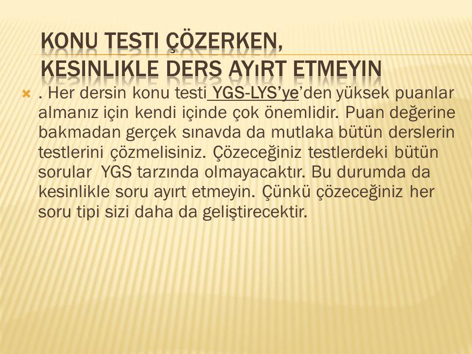 . Her dersin konu testi YGS-LYS'ye'den yüksek puanlar almanız için kendi içinde çok önemlidir. Puan değerine bakmadan gerçek sınavda da mutlaka bütün