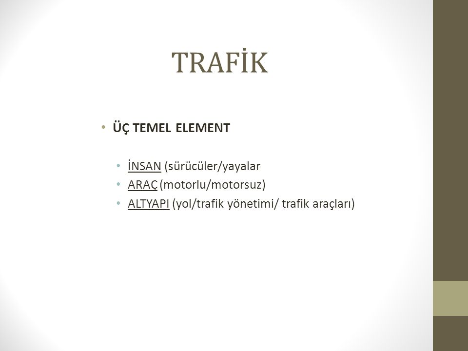 TRAFİK ÜÇ TEMEL ELEMENT İNSAN (sürücüler/yayalar ARAÇ (motorlu/motorsuz) ALTYAPI (yol/trafik yönetimi/ trafik araçları)
