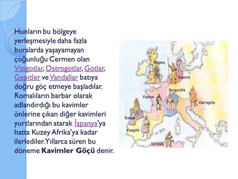 Hunların bu bölgeye yerleşmesiyle daha fazla buralarda yaşayamayan ço ğ unlu ğ u Cermen olan Vizigotlar, Ostrogotlar, Gotlar, Gepitler ve Vandallar ba