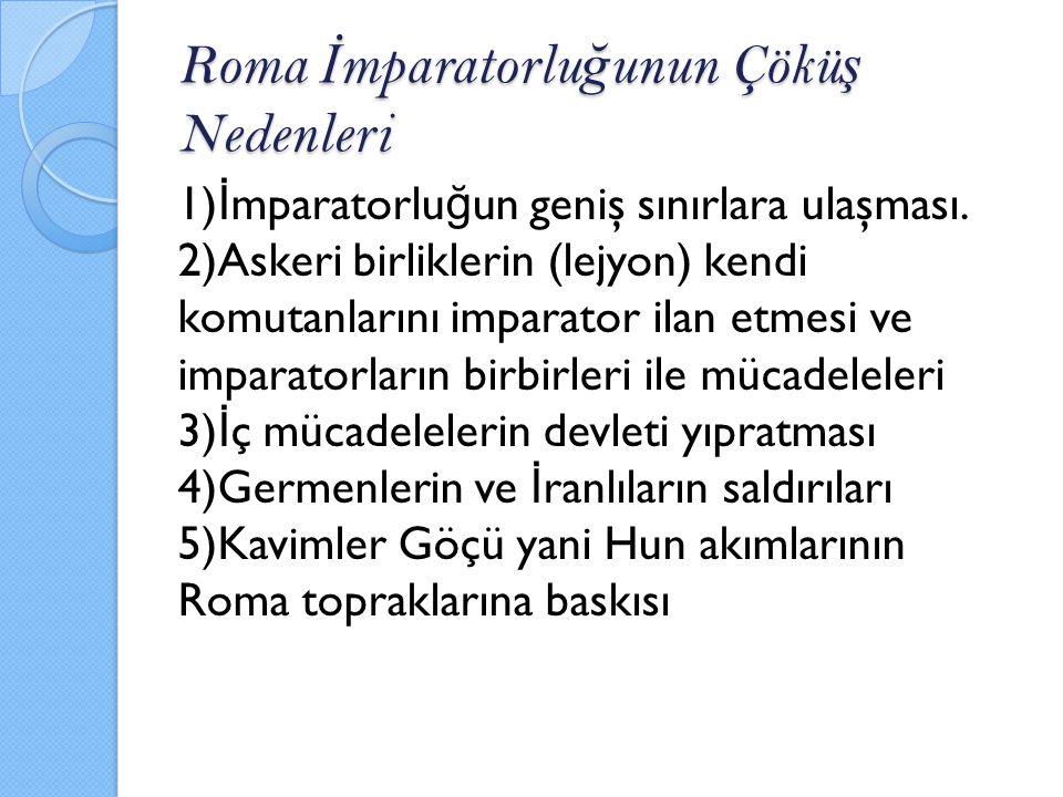 Roma İ mparatorlu ğ unun Çökü ş Nedenleri 1) İ mparatorlu ğ un geniş sınırlara ulaşması. 2)Askeri birliklerin (lejyon) kendi komutanlarını imparator i
