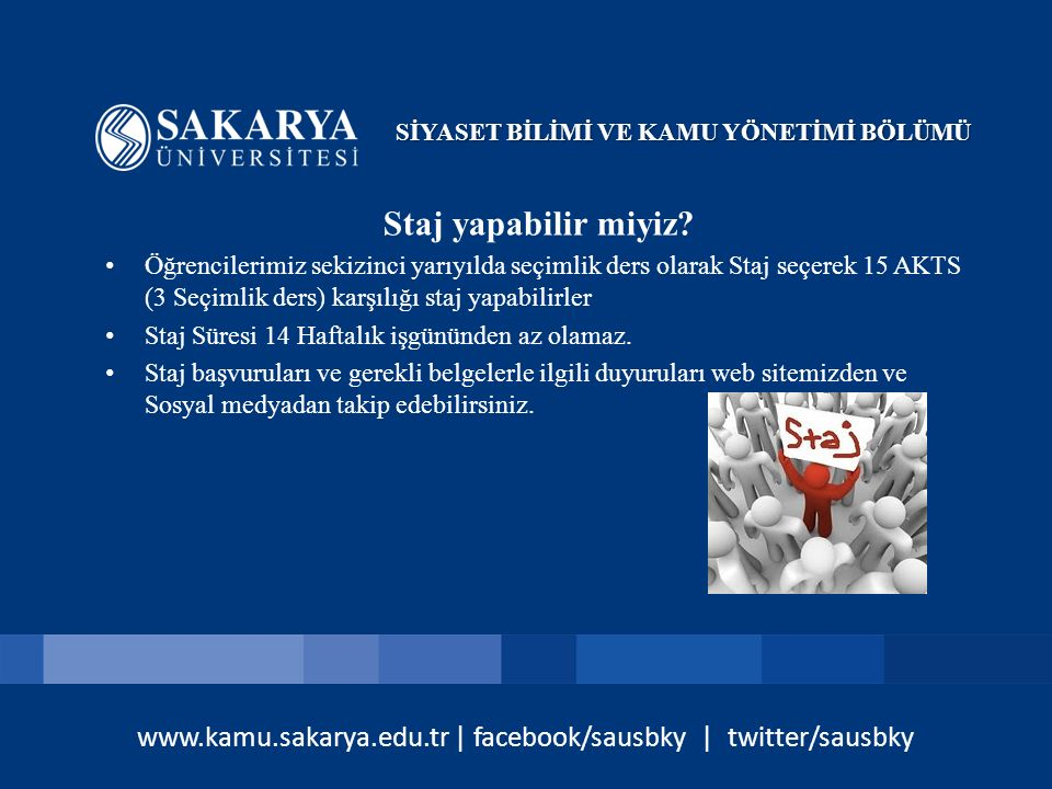 www.kamu.sakarya.edu.tr | facebook/sausbky | twitter/sausbky Staj yapabilir miyiz? Öğrencilerimiz sekizinci yarıyılda seçimlik ders olarak Staj seçere