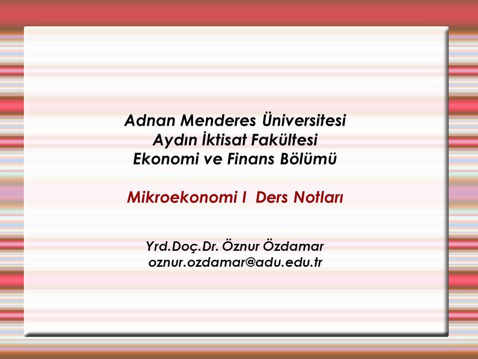 Adnan Menderes Üniversitesi Aydın İktisat Fakültesi Ekonomi ve Finans Bölümü Mikroekonomi I Ders Notları Yrd.Doç.Dr. Öznur Özdamar oznur.ozdamar@adu.e