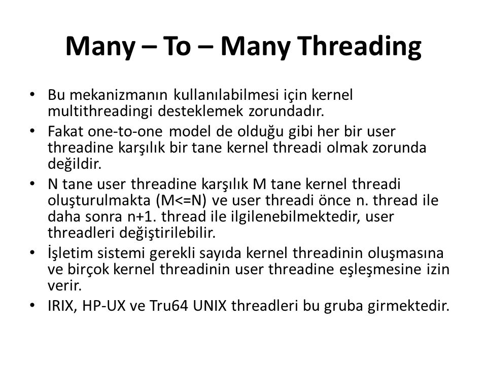 Many – To – Many Threading Bu mekanizmanın kullanılabilmesi için kernel multithreadingi desteklemek zorundadır. Fakat one-to-one model de olduğu gibi