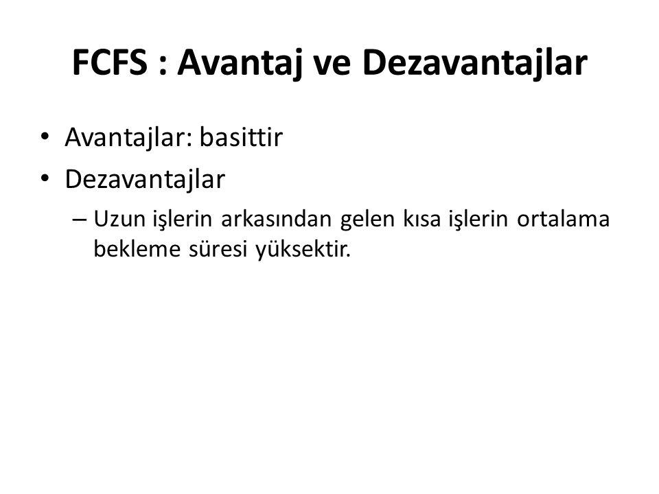FCFS : Avantaj ve Dezavantajlar Avantajlar: basittir Dezavantajlar – Uzun işlerin arkasından gelen kısa işlerin ortalama bekleme süresi yüksektir.
