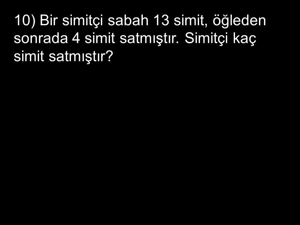10) Bir simitçi sabah 13 simit, öğleden sonrada 4 simit satmıştır. Simitçi kaç simit satmıştır