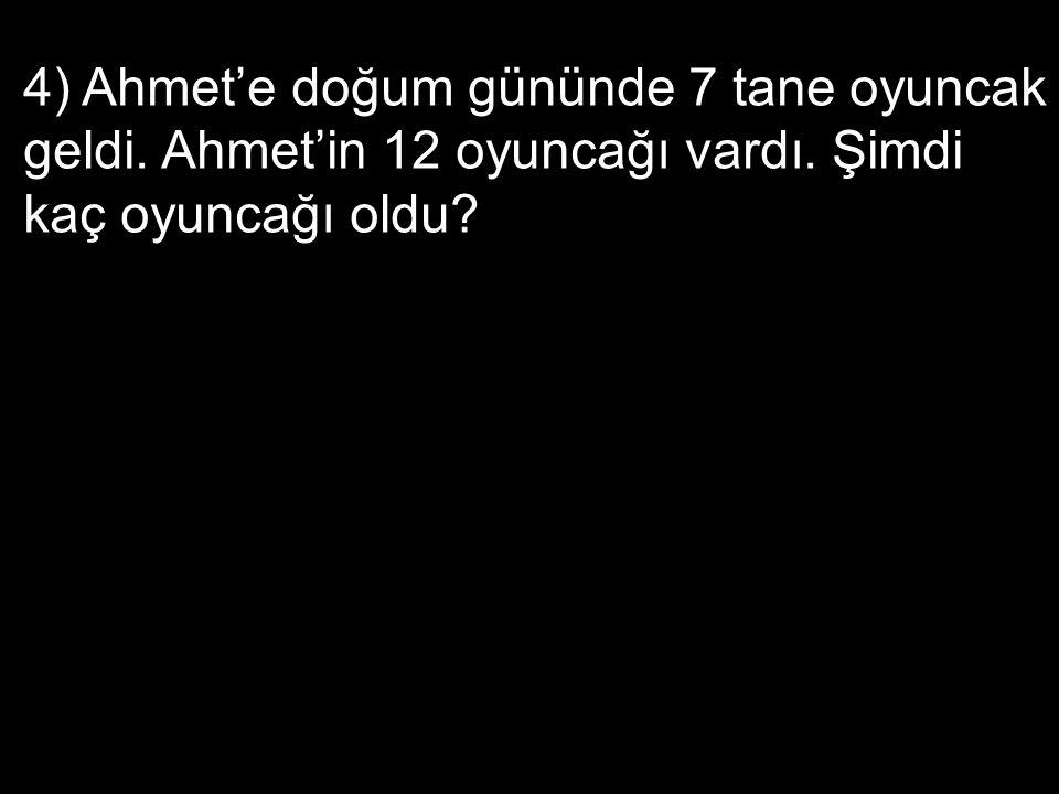 4) Ahmet'e doğum gününde 7 tane oyuncak geldi. Ahmet'in 12 oyuncağı vardı. Şimdi kaç oyuncağı oldu