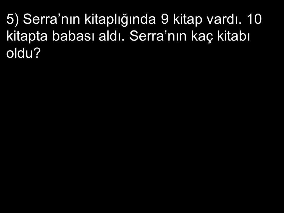 5) Serra'nın kitaplığında 9 kitap vardı. 10 kitapta babası aldı. Serra'nın kaç kitabı oldu