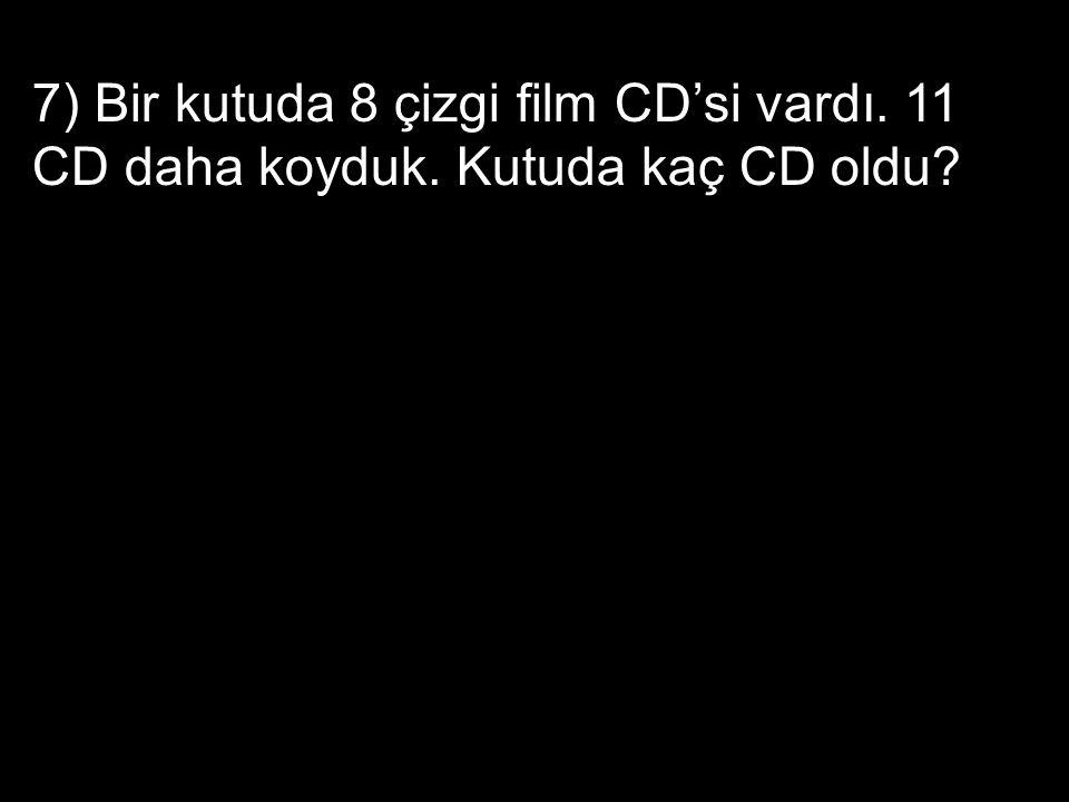 7) Bir kutuda 8 çizgi film CD'si vardı. 11 CD daha koyduk. Kutuda kaç CD oldu