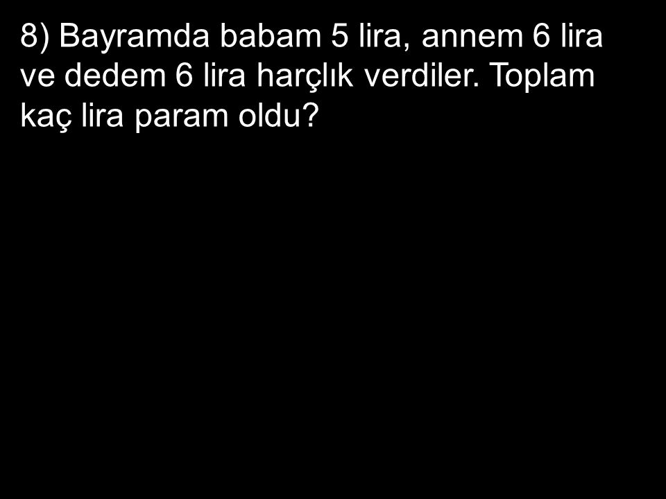 8) Bayramda babam 5 lira, annem 6 lira ve dedem 6 lira harçlık verdiler.