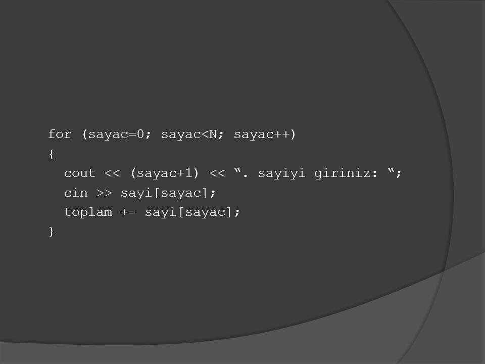 """for (sayac=0; sayac<N; sayac++) { cout << (sayac+1) << """". sayiyi giriniz: """"; cin >> sayi[sayac]; toplam += sayi[sayac]; }"""