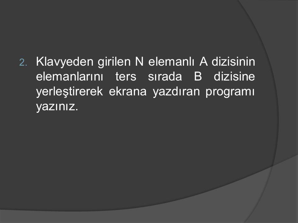 2. Klavyeden girilen N elemanlı A dizisinin elemanlarını ters sırada B dizisine yerleştirerek ekrana yazdıran programı yazınız.