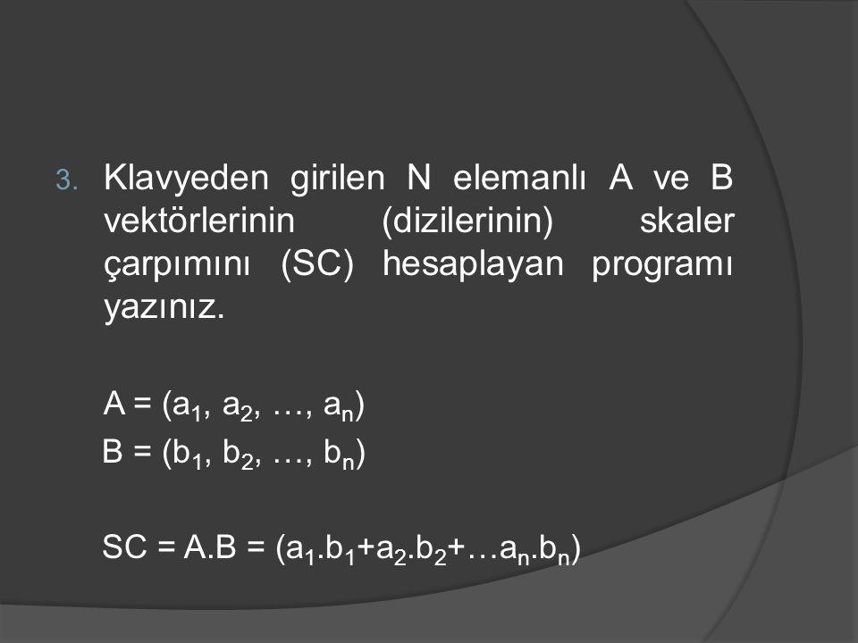 3. Klavyeden girilen N elemanlı A ve B vektörlerinin (dizilerinin) skaler çarpımını (SC) hesaplayan programı yazınız. A = (a 1, a 2, …, a n ) B = (b 1