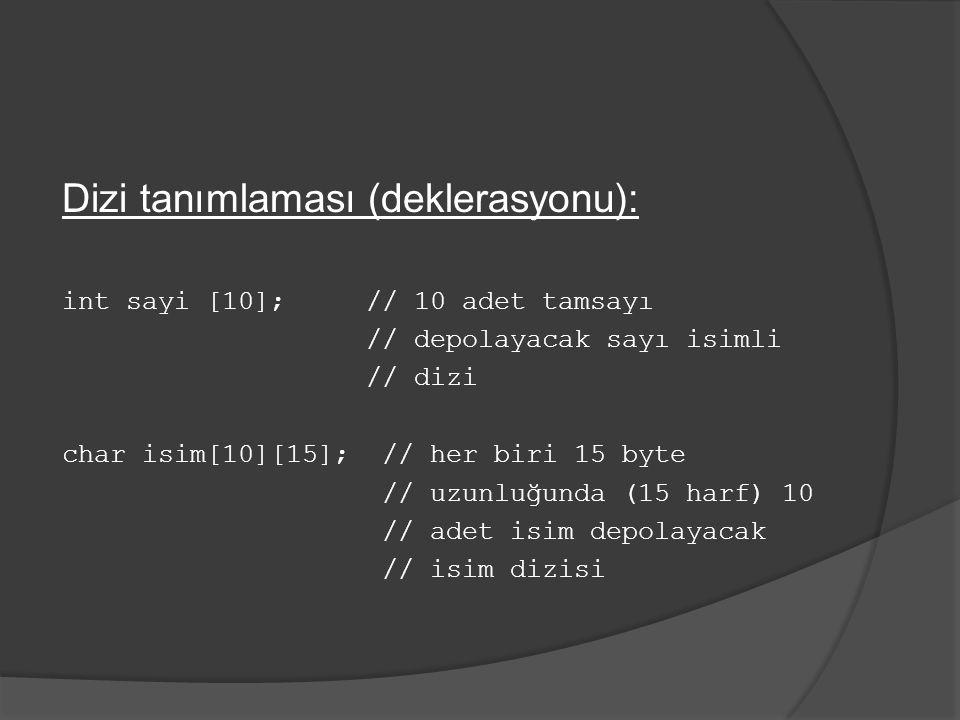 Dizi tanımlaması (deklerasyonu): int sayi [10]; // 10 adet tamsayı // depolayacak sayı isimli // dizi char isim[10][15]; // her biri 15 byte // uzunlu