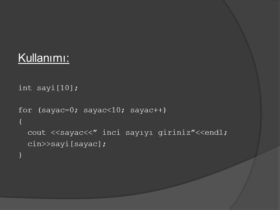 "Kullanımı: int sayi[10]; for (sayac=0; sayac<10; sayac++) { cout <<sayac<<"" inci sayıyı giriniz""<<endl; cin>>sayi[sayac]; }"