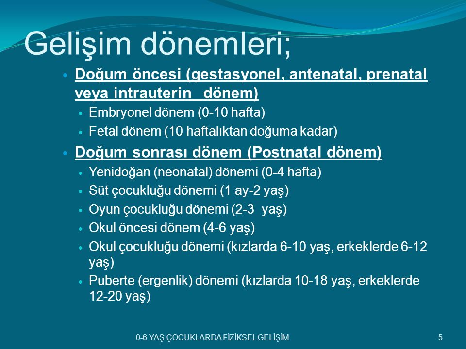 Gelişim dönemleri; Doğum öncesi (gestasyonel, antenatal, prenatal veya intrauterin dönem) Embryonel dönem (0-10 hafta) Fetal dönem (10 haftalıktan doğ