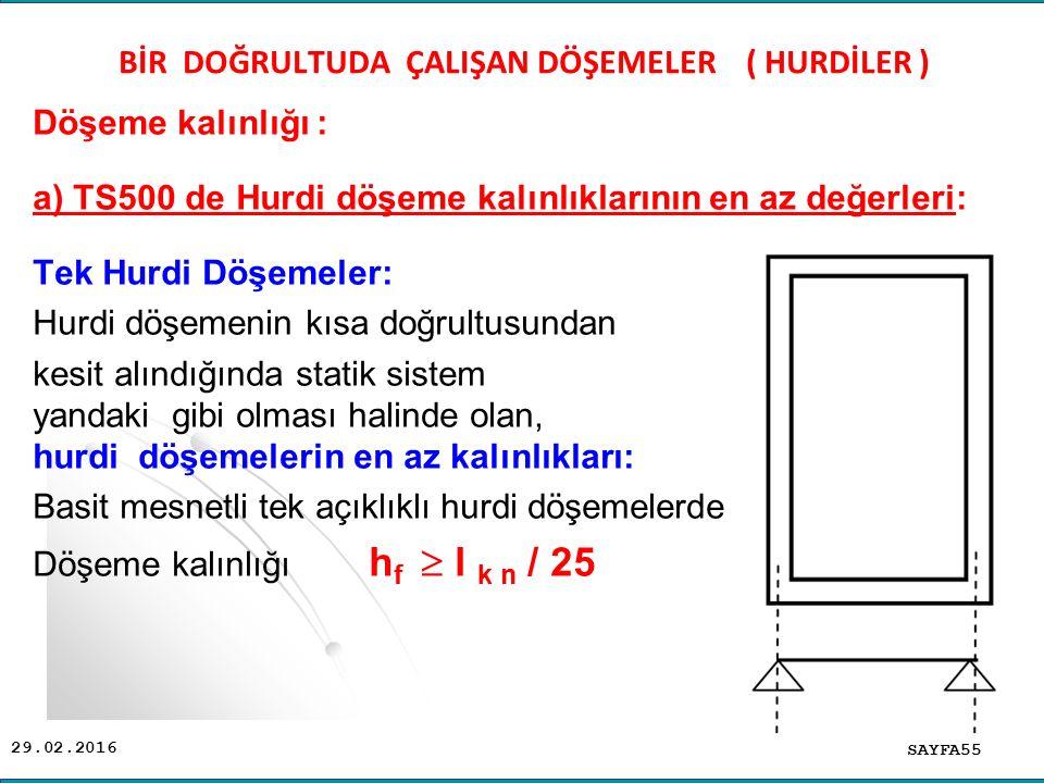 29.02.2016 Döşeme kalınlığı : a) TS500 de Hurdi döşeme kalınlıklarının en az değerleri: Tek Hurdi Döşemeler: Hurdi döşemenin kısa doğrultusundan kesit alındığında statik sistem yandaki gibi olması halinde olan, hurdi döşemelerin en az kalınlıkları: Basit mesnetli tek açıklıklı hurdi döşemelerde Döşeme kalınlığı h f  l k n / 25 SAYFA55 BİR DOĞRULTUDA ÇALIŞAN DÖŞEMELER ( HURDİLER )