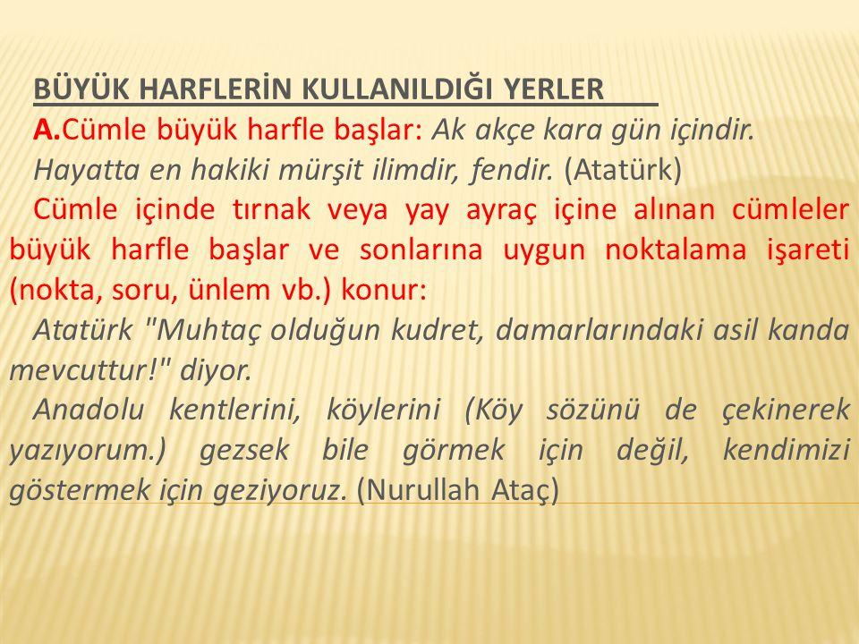 BÜYÜK HARFLERİN KULLANILDIĞI YERLER A.Cümle büyük harfle başlar: Ak akçe kara gün içindir. Hayatta en hakiki mürşit ilimdir, fendir. (Atatürk) Cümle i