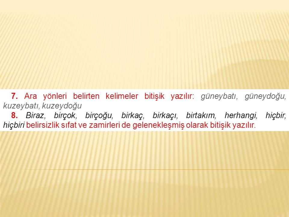 7. Ara yönleri belirten kelimeler bitişik yazılır: güneybatı, güneydoğu, kuzeybatı, kuzeydoğu 8. Biraz, birçok, birçoğu, birkaç, birkaçı, birtakım, he