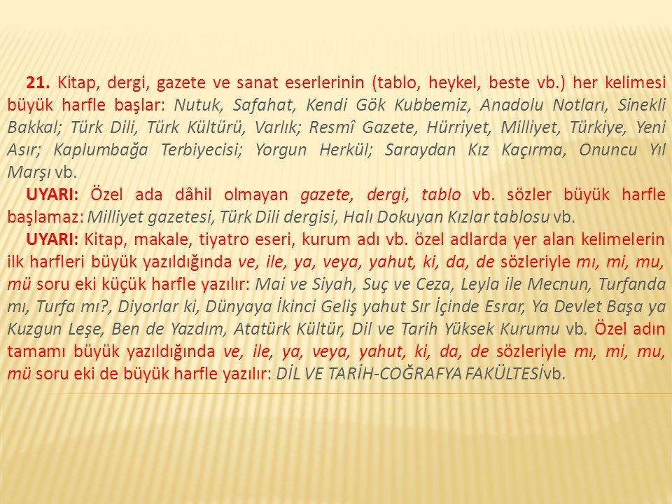 21. Kitap, dergi, gazete ve sanat eserlerinin (tablo, heykel, beste vb.) her kelimesi büyük harfle başlar: Nutuk, Safahat, Kendi Gök Kubbemiz, Anadolu