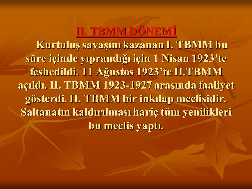 II. TBMM DÖNEMİ Kurtuluş savaşını kazanan I. TBMM bu süre içinde yıprandığı için 1 Nisan 1923'te feshedildi. 11 Ağustos 1923'te II.TBMM açıldı. II. TB