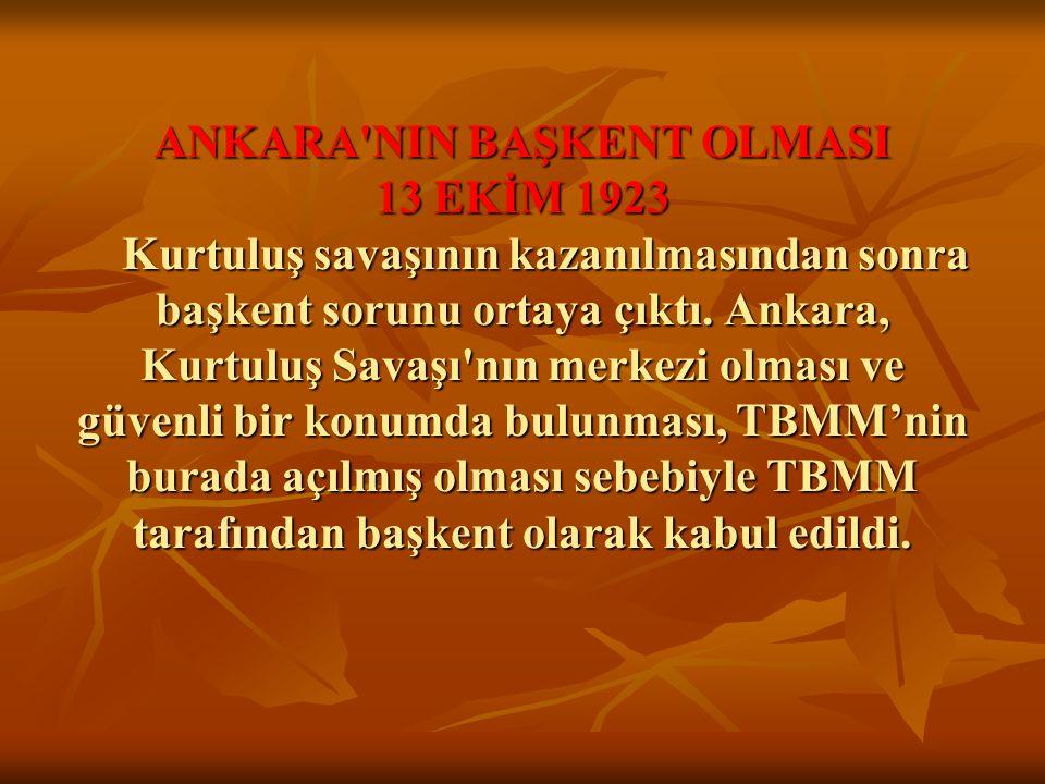 ANKARA'NIN BAŞKENT OLMASI 13 EKİM 1923 Kurtuluş savaşının kazanılmasından sonra başkent sorunu ortaya çıktı. Ankara, Kurtuluş Savaşı'nın merkezi olmas