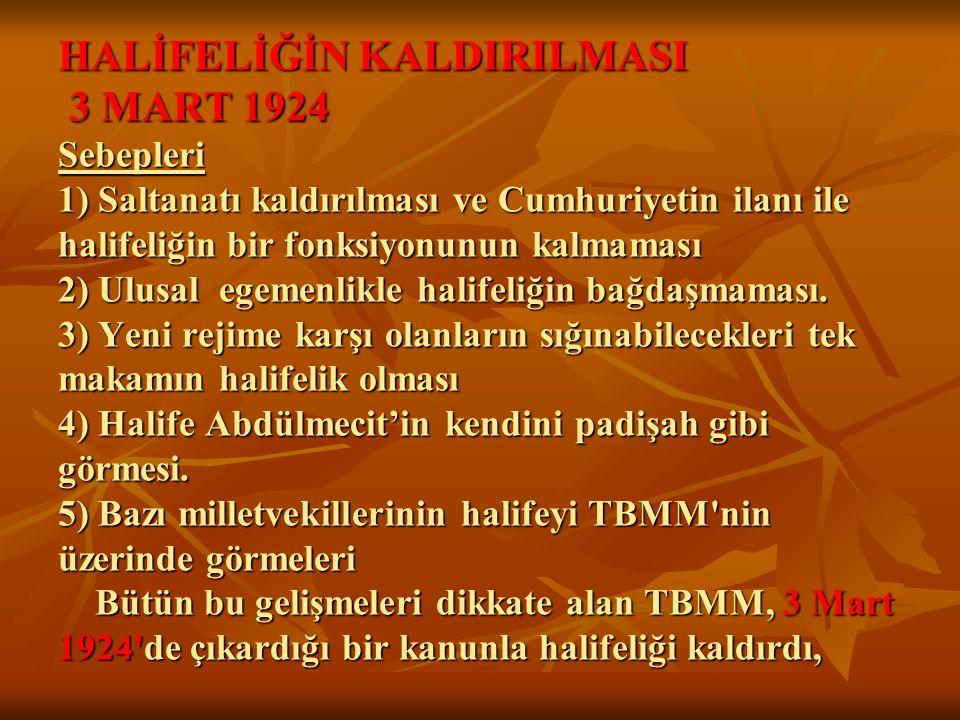 HALİFELİĞİN KALDIRILMASI 3 MART 1924 Sebepleri 1) Saltanatı kaldırılması ve Cumhuriyetin ilanı ile halifeliğin bir fonksiyonunun kalmaması 2) Ulusal e
