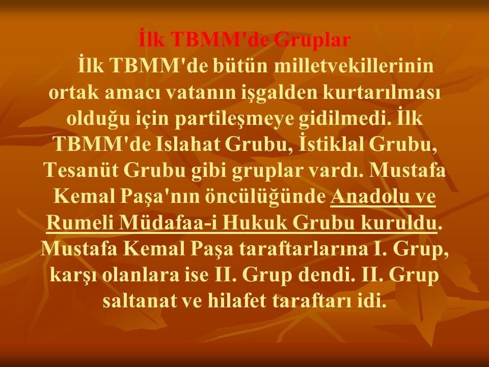 İlk TBMM'de Gruplar İlk TBMM'de bütün milletvekillerinin ortak amacı vatanın işgalden kurtarılması olduğu için partileşmeye gidilmedi. İlk TBMM'de Is