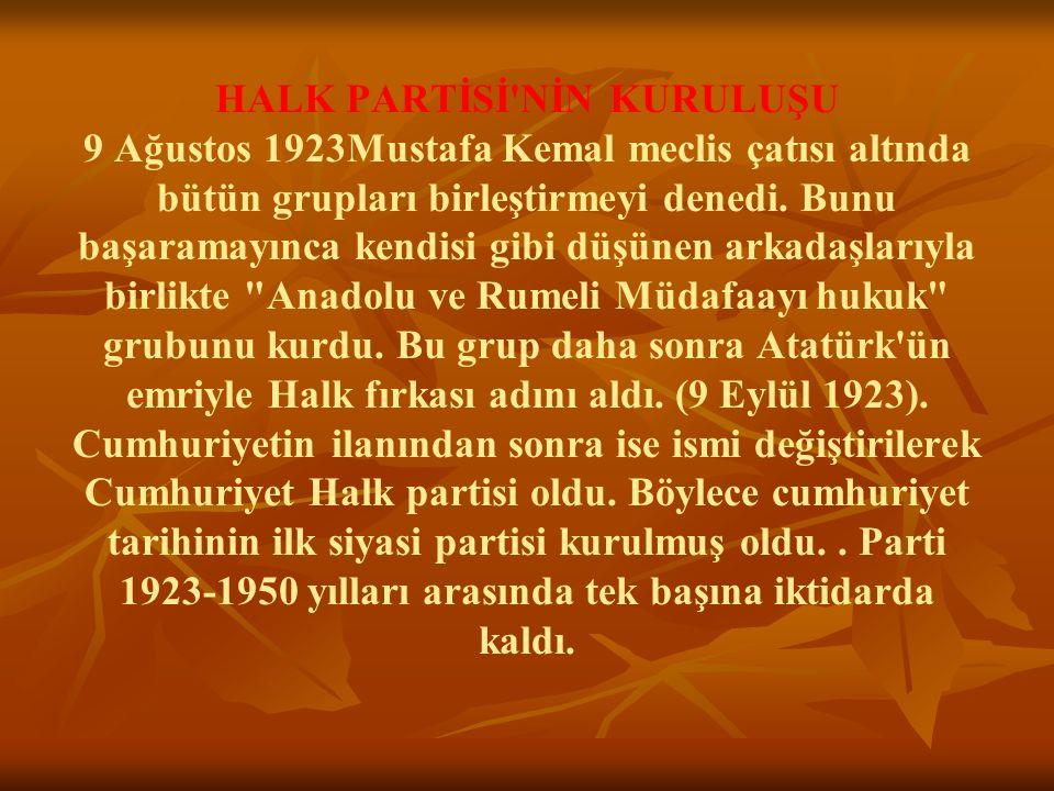 HALK PARTİSİ'NİN KURULUŞU 9 Ağustos 1923Mustafa Kemal meclis çatısı altında bütün grupları birleştirmeyi denedi. Bunu başaramayınca kendisi gibi düşün