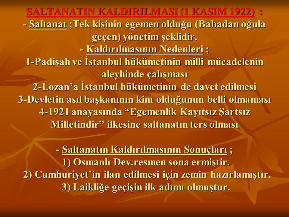 SALTANATIN KALDIRILMASI (1 KASIM 1922) : - Saltanat ;Tek kişinin egemen olduğu (Babadan oğula geçen) yönetim şeklidir. - Kaldırılmasının Nedenleri ; 1
