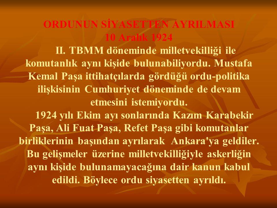 ORDUNUN SİYASETTEN AYRILMASI 10 Aralık 1924 II. TBMM döneminde milletvekilliği ile komutanlık aynı kişide bulunabiliyordu. Mustafa Kemal Paşa ittihatç