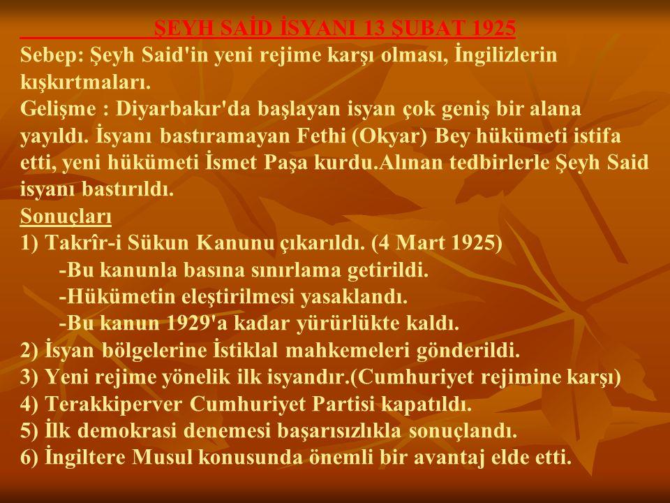 ŞEYH SAİD İSYANI 13 ŞUBAT 1925 Sebep: Şeyh Said'in yeni rejime karşı olması, İngilizlerin kışkırtmaları. Gelişme : Diyarbakır'da başlayan isyan çok ge