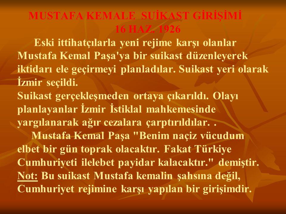 MUSTAFA KEMALE SUİKAST GİRİŞİMİ 16 HAZ. 1926 Eski ittihatçılarla yeni rejime karşı olanlar Mustafa Kemal Paşa'ya bir suikast düzenleyerek iktidarı el