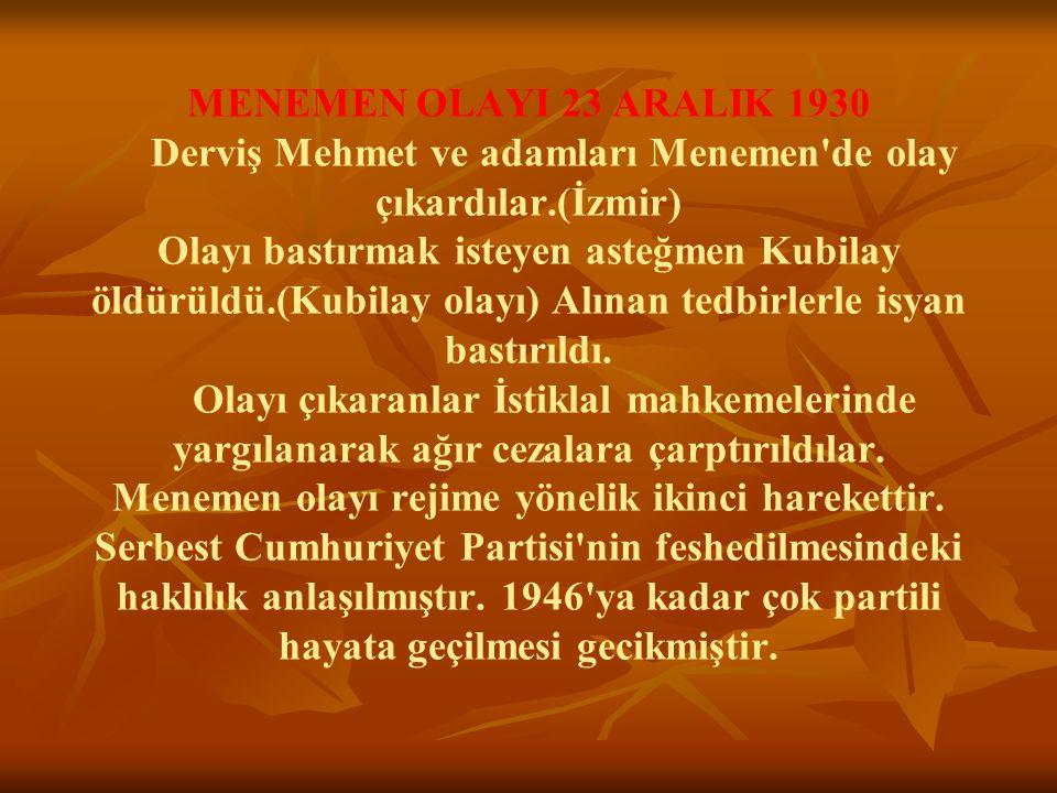 MENEMEN OLAYI 23 ARALIK 1930 Derviş Mehmet ve adamları Menemen'de olay çıkardılar.(İzmir) Olayı bastırmak isteyen asteğmen Kubilay öldürüldü.(Kubilay