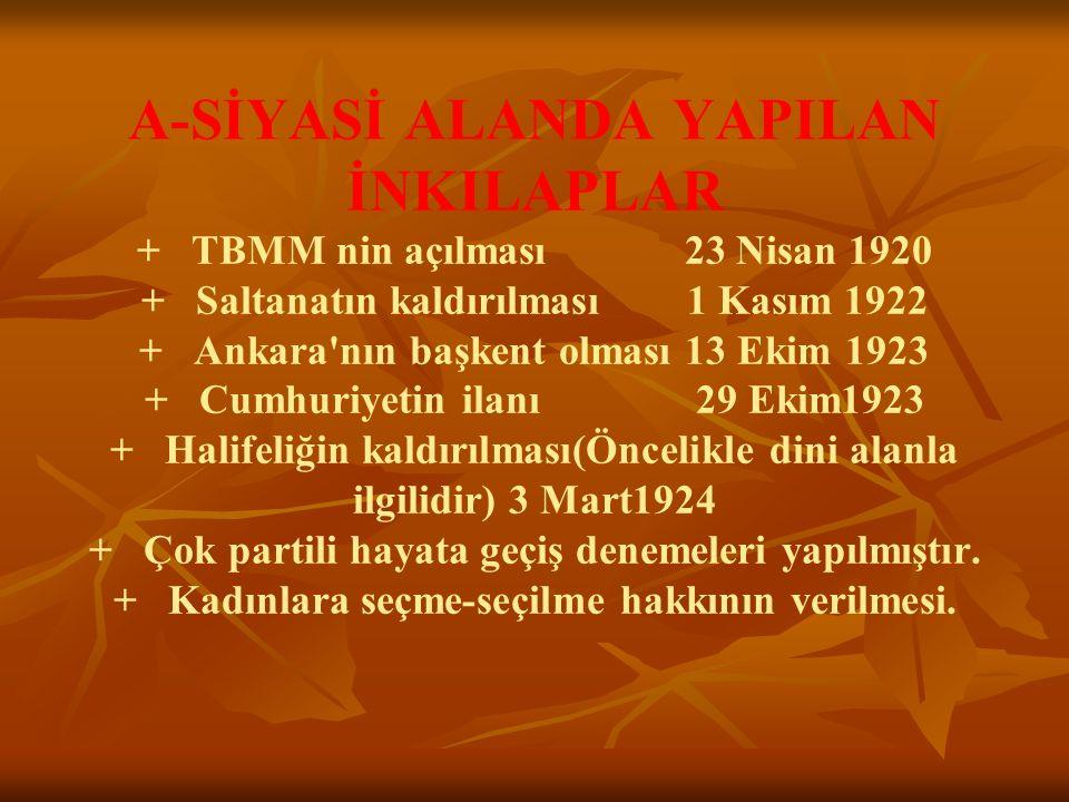 A-SİYASİ ALANDA YAPILAN İNKILAPLAR + TBMM nin açılması 23 Nisan 1920 + Saltanatın kaldırılması 1 Kasım 1922 + Ankara'nın başkent olması 13 Ekim 1923 +