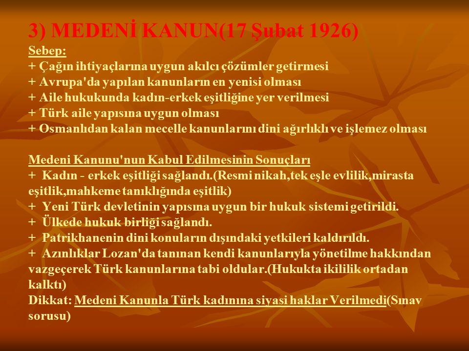 3) MEDENİ KANUN(17 Şubat 1926) Sebep: + Çağın ihtiyaçlarına uygun akılcı çözümler getirmesi + Avrupa'da yapılan kanunların en yenisi olması + Aile huk