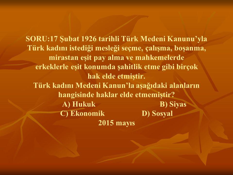SORU:17 Şubat 1926 tarihli Türk Medeni Kanunu'yla Türk kadını istediği mesleği seçme, çalışma, boşanma, mirastan eşit pay alma ve mahkemelerde erkekle
