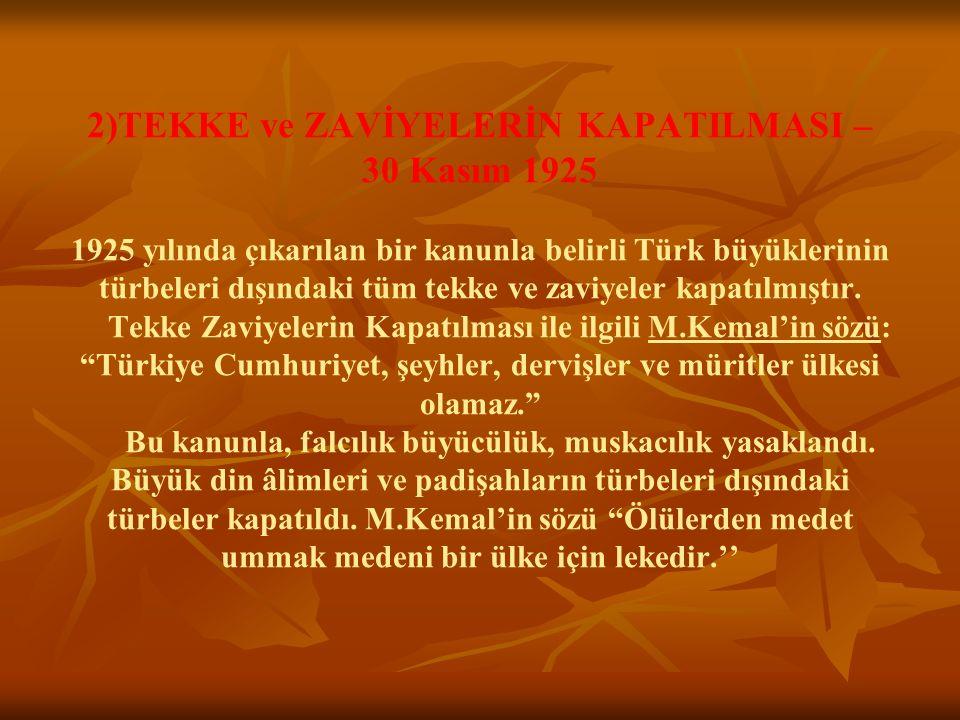 2)TEKKE ve ZAVİYELERİN KAPATILMASI – 30 Kasım 1925 1925 yılında çıkarılan bir kanunla belirli Türk büyüklerinin türbeleri dışındaki tüm tekke ve zaviy